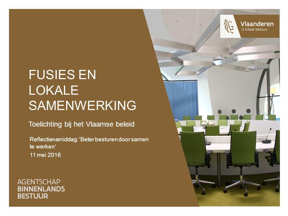 FUSIES EN LOKALE SAMENWERKING Toelichting bij het Vlaamse beleid Reflectienamiddag: Beter besturen door samen te werken' 11 mei 2016