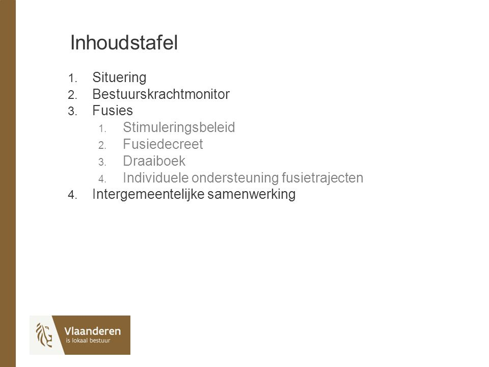 Inhoudstafel 1. Situering 2. Bestuurskrachtmonitor 3. Fusies 1. Stimuleringsbeleid 2. Fusiedecreet 3. Draaiboek 4. Individuele ondersteuning fusietraj