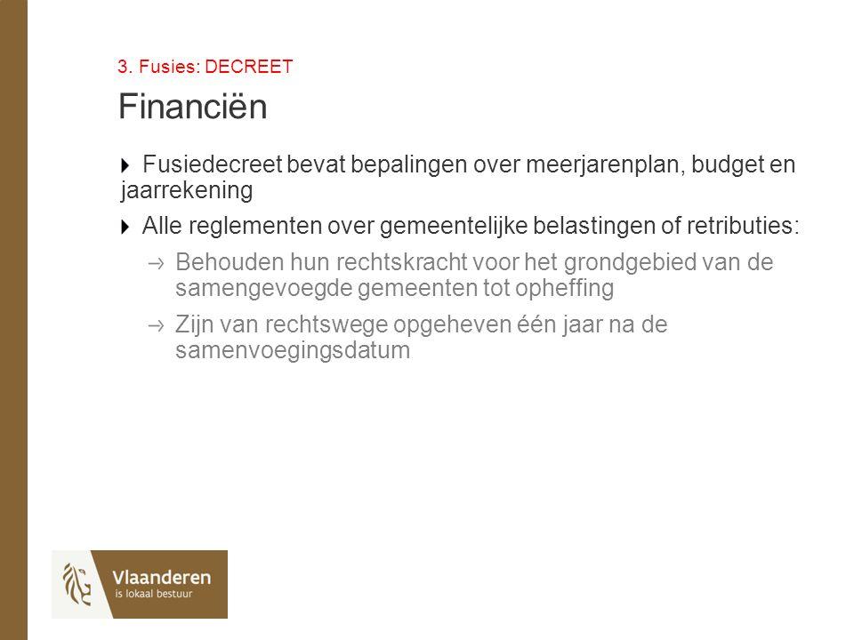 3. Fusies: DECREET Financiën Fusiedecreet bevat bepalingen over meerjarenplan, budget en jaarrekening Alle reglementen over gemeentelijke belastingen