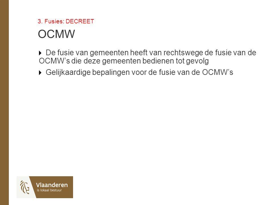 3. Fusies: DECREET OCMW De fusie van gemeenten heeft van rechtswege de fusie van de OCMW's die deze gemeenten bedienen tot gevolg Gelijkaardige bepali