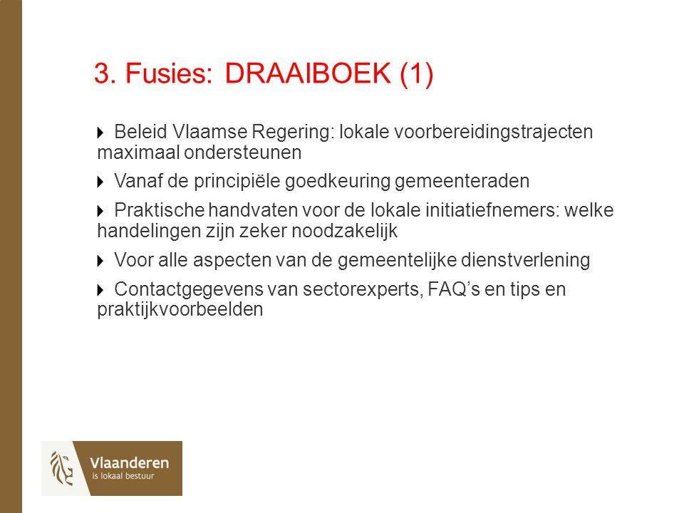 3. Fusies: DRAAIBOEK (1) Beleid Vlaamse Regering: lokale voorbereidingstrajecten maximaal ondersteunen Vanaf de principiële goedkeuring gemeenteraden