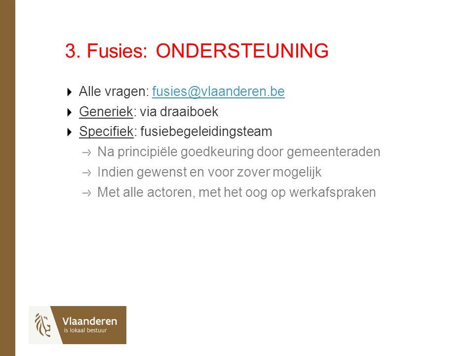 3. Fusies: ONDERSTEUNING Alle vragen: fusies@vlaanderen.befusies@vlaanderen.be Generiek: via draaiboek Specifiek: fusiebegeleidingsteam Na principiële