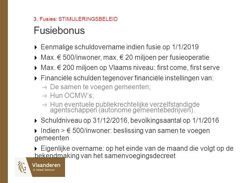 3. Fusies: STIMULERINGSBELEID Fusiebonus Eenmalige schuldovername indien fusie op 1/1/2019 Max. € 500/inwoner, max. € 20 miljoen per fusieoperatie Max