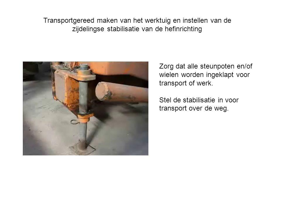 Transportgereed maken van het werktuig en instellen van de zijdelingse stabilisatie van de hefinrichting Zorg dat alle steunpoten en/of wielen worden