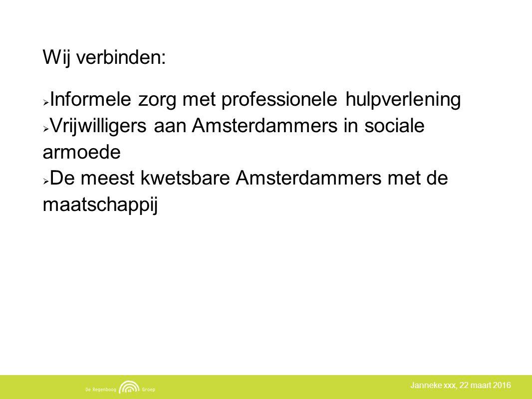 Janneke xxx, 22 maart 2016 Wij verbinden:  Informele zorg met professionele hulpverlening  Vrijwilligers aan Amsterdammers in sociale armoede  De meest kwetsbare Amsterdammers met de maatschappij