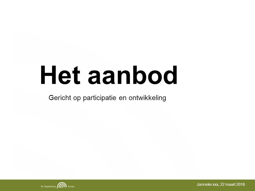 Het aanbod De Regenboog Groep Janneke xxx, 22 maart 2016 Gericht op participatie en ontwikkeling