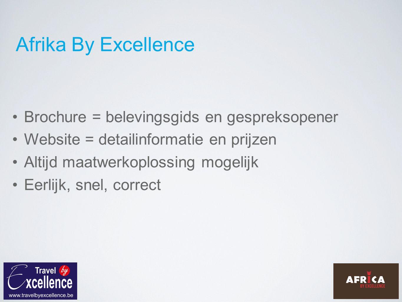 Afrika By Excellence Brochure = belevingsgids en gespreksopener Website = detailinformatie en prijzen Altijd maatwerkoplossing mogelijk Eerlijk, snel, correct