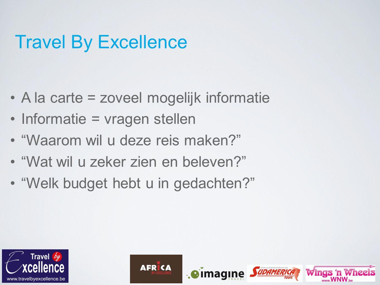 Travel By Excellence A la carte = zoveel mogelijk informatie Informatie = vragen stellen Waarom wil u deze reis maken Wat wil u zeker zien en beleven Welk budget hebt u in gedachten