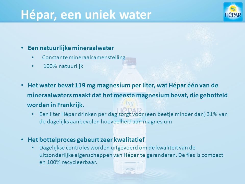 Hépar, een uniek water Een natuurlijke mineraalwater Constante mineraalsamenstelling 100% natuurlijk Het water bevat 119 mg magnesium per liter, wat Hépar één van de mineraalwaters maakt dat het meeste magnesium bevat, die gebotteld worden in Frankrijk.