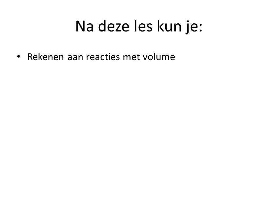 Na deze les kun je: Rekenen aan reacties met volume