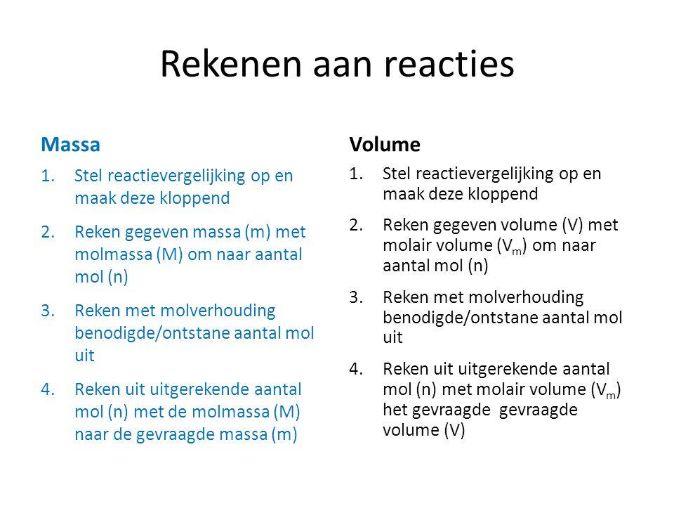 Rekenen aan reacties Massa 1.Stel reactievergelijking op en maak deze kloppend 2.Reken gegeven massa (m) met molmassa (M) om naar aantal mol (n) 3.Reken met molverhouding benodigde/ontstane aantal mol uit 4.Reken uit uitgerekende aantal mol (n) met de molmassa (M) naar de gevraagde massa (m) Volume 1.Stel reactievergelijking op en maak deze kloppend 2.Reken gegeven volume (V) met molair volume (V m ) om naar aantal mol (n) 3.Reken met molverhouding benodigde/ontstane aantal mol uit 4.Reken uit uitgerekende aantal mol (n) met molair volume (V m ) het gevraagde gevraagde volume (V)