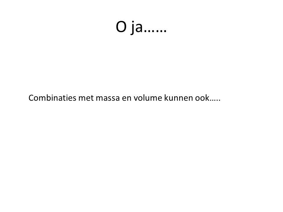 O ja…… Combinaties met massa en volume kunnen ook…..