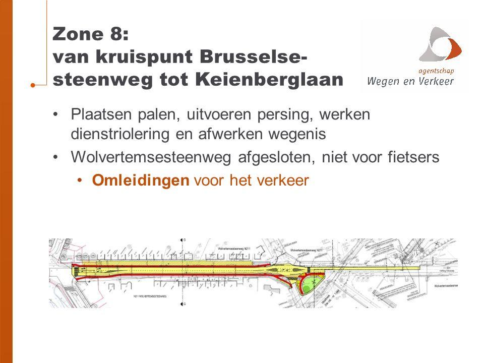 Zone 8: van kruispunt Brusselse- steenweg tot Keienberglaan Plaatsen palen, uitvoeren persing, werken dienstriolering en afwerken wegenis Wolvertemsesteenweg afgesloten, niet voor fietsers Omleidingen voor het verkeer