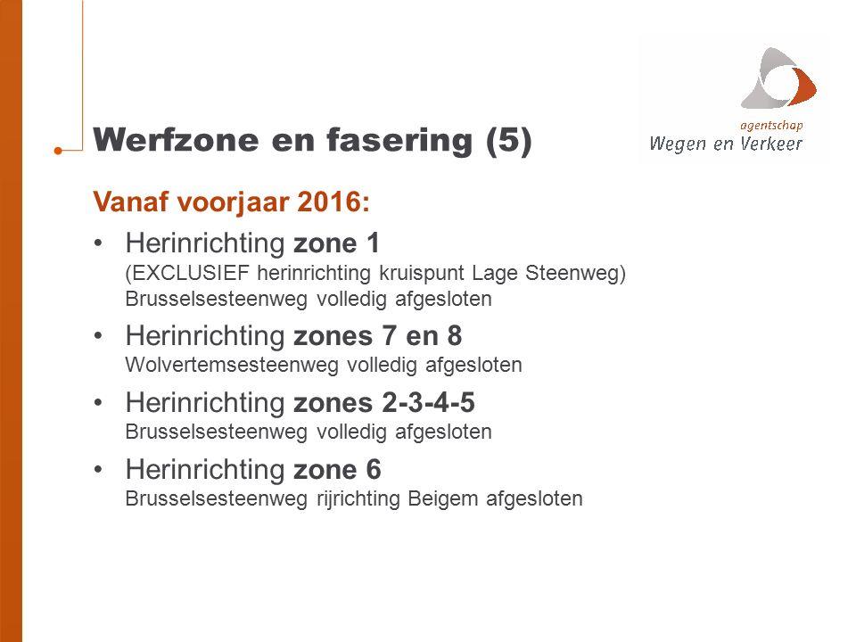 Werfzone en fasering (5) Vanaf voorjaar 2016: Herinrichting zone 1 (EXCLUSIEF herinrichting kruispunt Lage Steenweg) Brusselsesteenweg volledig afgesloten Herinrichting zones 7 en 8 Wolvertemsesteenweg volledig afgesloten Herinrichting zones 2-3-4-5 Brusselsesteenweg volledig afgesloten Herinrichting zone 6 Brusselsesteenweg rijrichting Beigem afgesloten