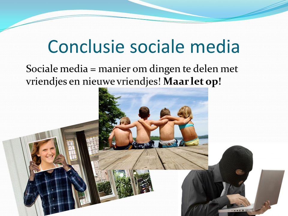 Conclusie sociale media Sociale media = manier om dingen te delen met vriendjes en nieuwe vriendjes.