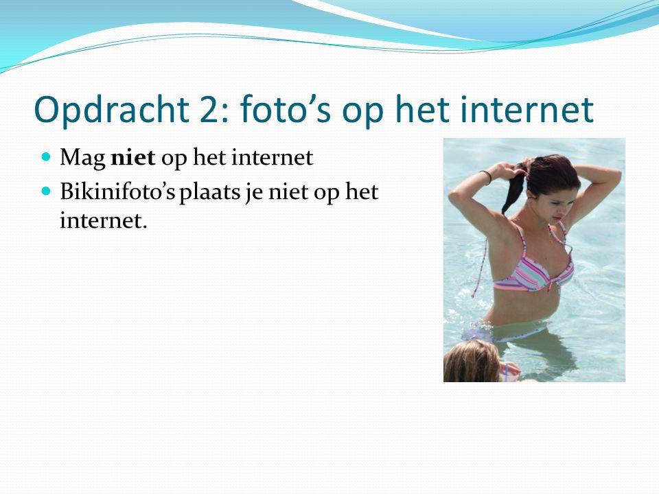 Opdracht 2: foto's op het internet Mag niet op het internet Bikinifoto's plaats je niet op het internet.