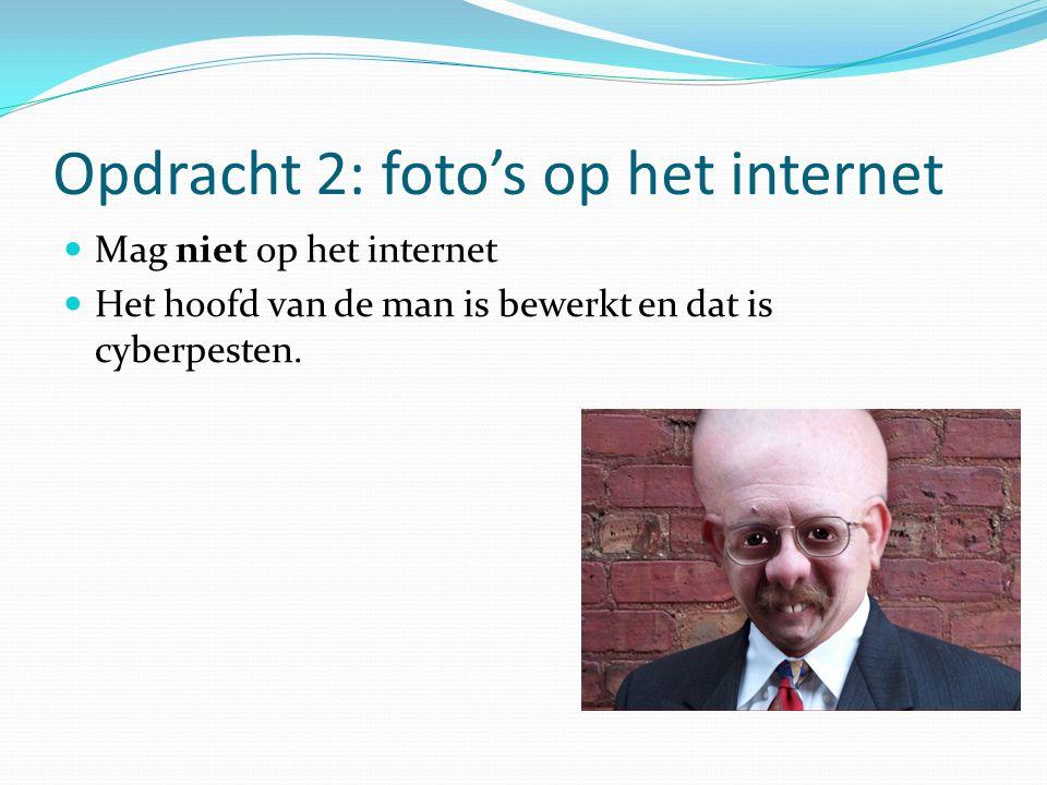 Opdracht 2: foto's op het internet Mag niet op het internet Het hoofd van de man is bewerkt en dat is cyberpesten.