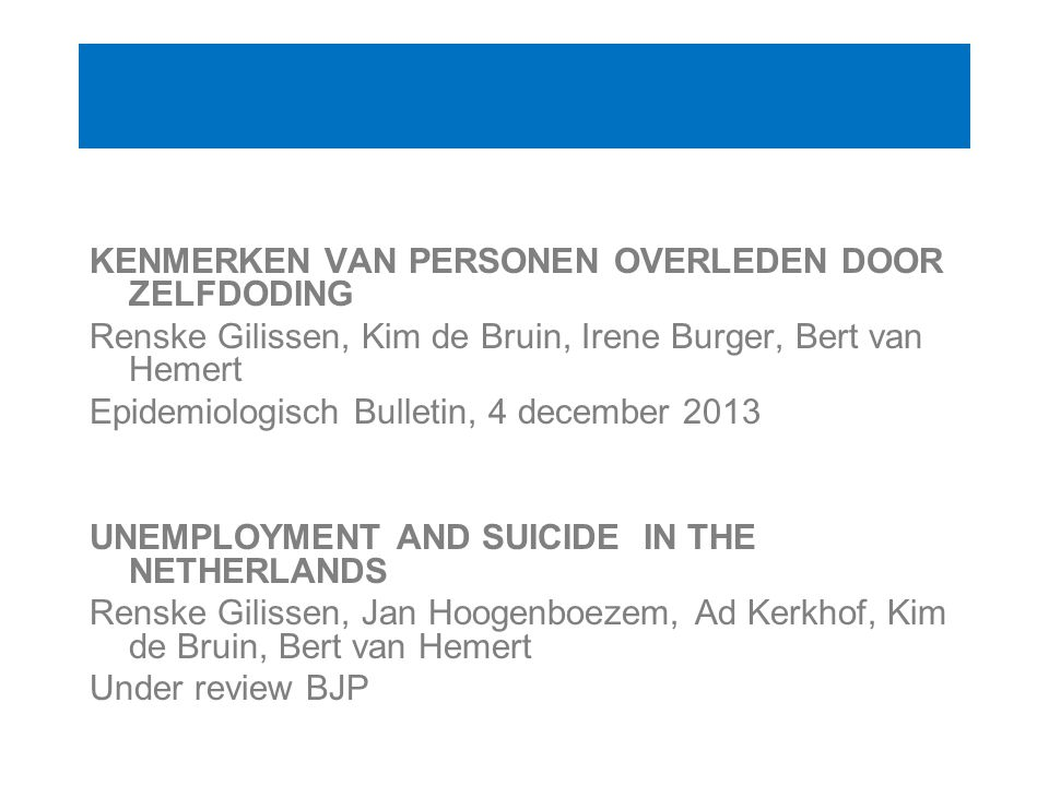 KENMERKEN VAN PERSONEN OVERLEDEN DOOR ZELFDODING Renske Gilissen, Kim de Bruin, Irene Burger, Bert van Hemert Epidemiologisch Bulletin, 4 december 2013 UNEMPLOYMENT AND SUICIDE IN THE NETHERLANDS Renske Gilissen, Jan Hoogenboezem, Ad Kerkhof, Kim de Bruin, Bert van Hemert Under review BJP