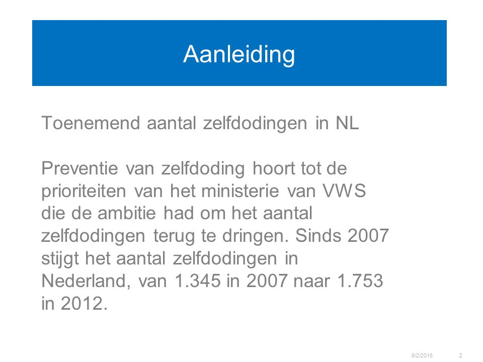 Aanleiding Toenemend aantal zelfdodingen in NL Preventie van zelfdoding hoort tot de prioriteiten van het ministerie van VWS die de ambitie had om het