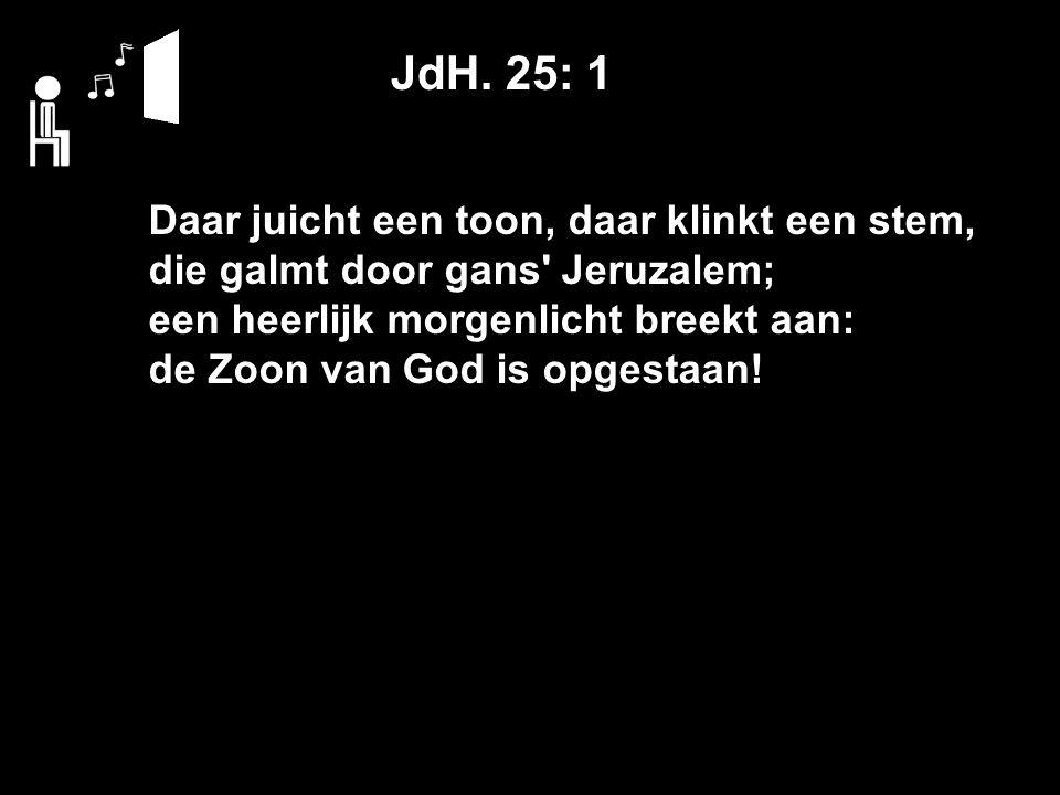 JdH. 25: 1 Daar juicht een toon, daar klinkt een stem, die galmt door gans' Jeruzalem; een heerlijk morgenlicht breekt aan: de Zoon van God is opgesta