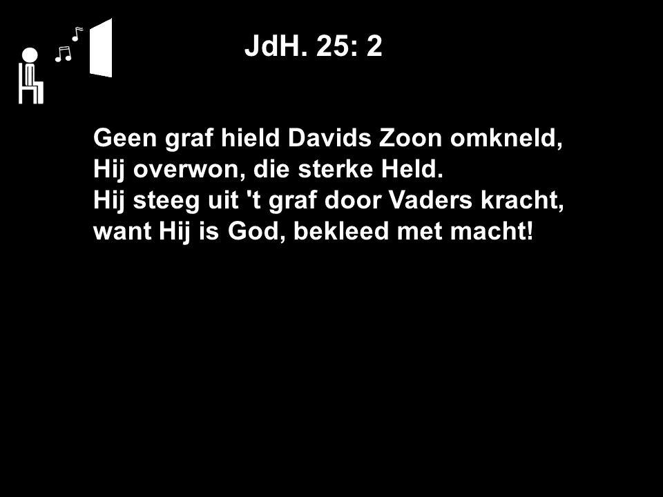 JdH. 25: 2 Geen graf hield Davids Zoon omkneld, Hij overwon, die sterke Held.