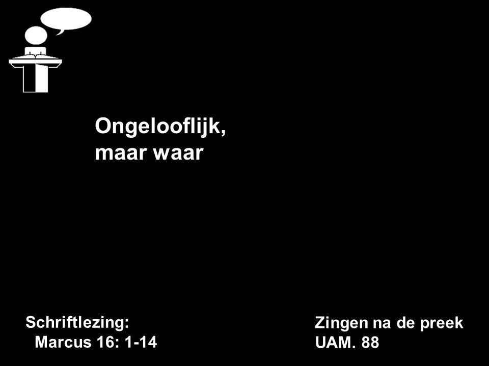 Schriftlezing: Marcus 16: 1-14 Ongelooflijk, maar waar Zingen na de preek UAM. 88