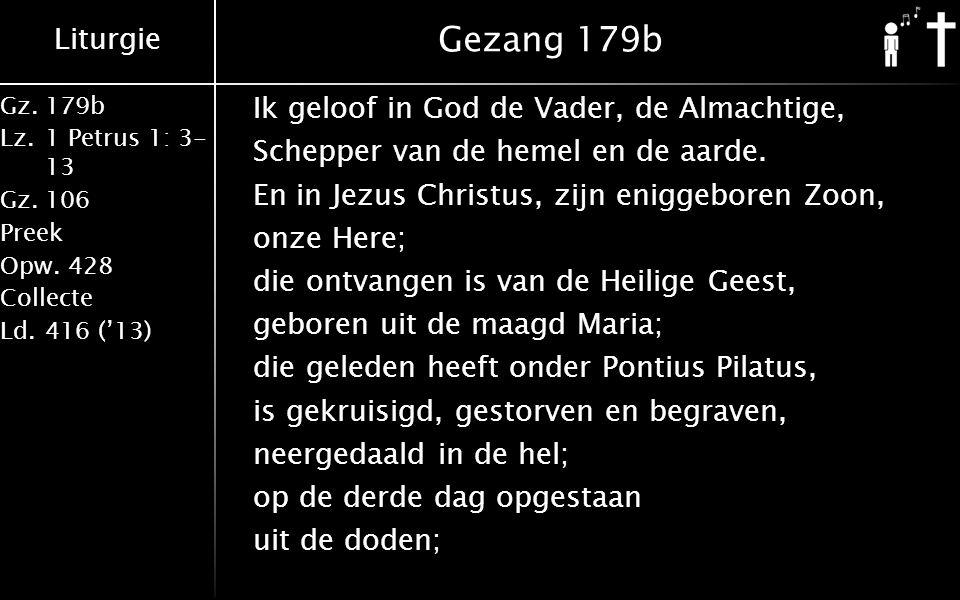 Liturgie Gz.179b Lz.1 Petrus 1: 3- 13 Gz.106 Preek Opw.428 Collecte Ld.416 ('13) Gezang 179b Ik geloof in God de Vader, de Almachtige, Schepper van de hemel en de aarde.