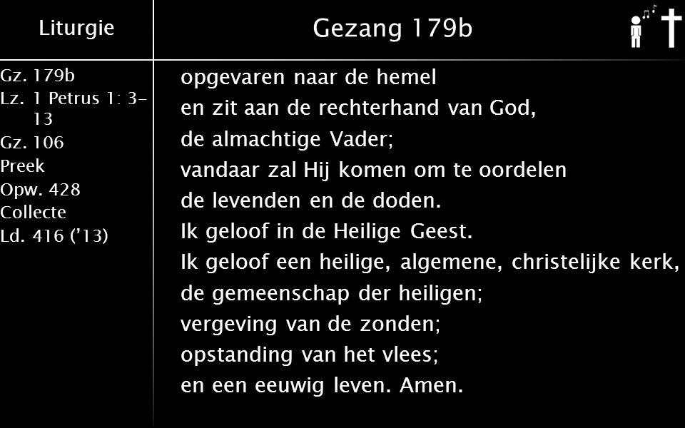 Liturgie Gz.179b Lz.1 Petrus 1: 3- 13 Gz.106 Preek Opw.428 Collecte Ld.416 ('13) Gezang 179b opgevaren naar de hemel en zit aan de rechterhand van God, de almachtige Vader; vandaar zal Hij komen om te oordelen de levenden en de doden.