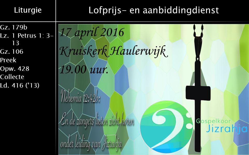 Liturgie Gz.179b Lz.1 Petrus 1: 3- 13 Gz.106 Preek Opw.428 Collecte Ld.416 ('13) Lofprijs- en aanbiddingdienst 17 april 2016 Kruiskerk Haulerwijk 19.00 uur.