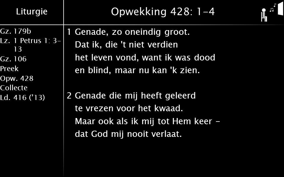 Liturgie Gz.179b Lz.1 Petrus 1: 3- 13 Gz.106 Preek Opw.428 Collecte Ld.416 ('13) Opwekking 428: 1-4 1Genade, zo oneindig groot.