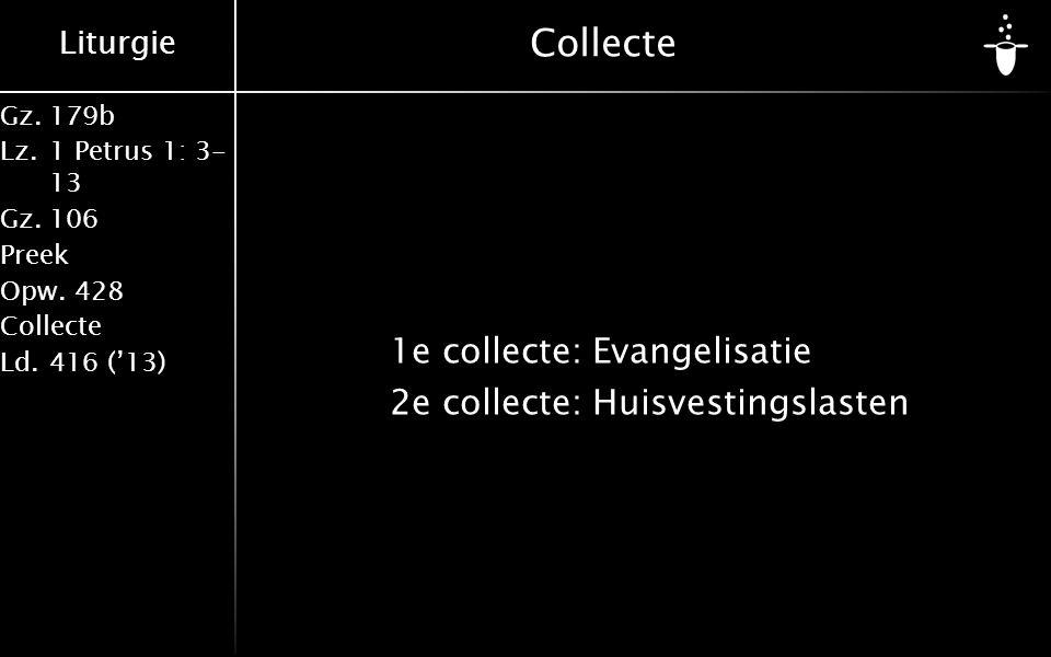 Liturgie Gz.179b Lz.1 Petrus 1: 3- 13 Gz.106 Preek Opw.428 Collecte Ld.416 ('13) Collecte 1e collecte:Evangelisatie 2e collecte:Huisvestingslasten