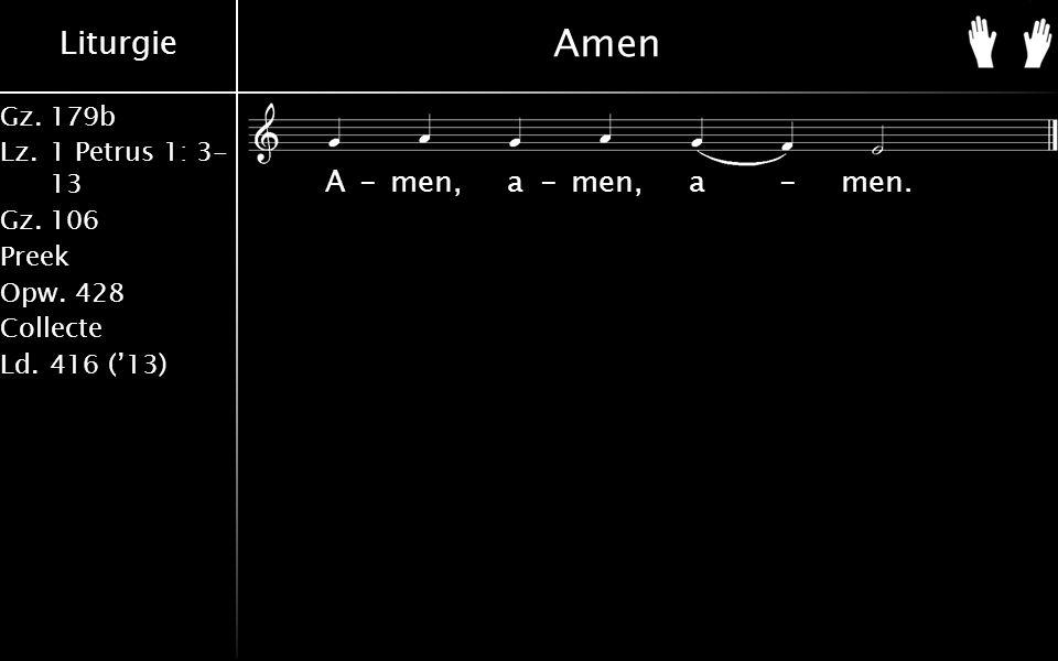 Liturgie Gz.179b Lz.1 Petrus 1: 3- 13 Gz.106 Preek Opw.428 Collecte Ld.416 ('13) A-men, a-men, a-men.