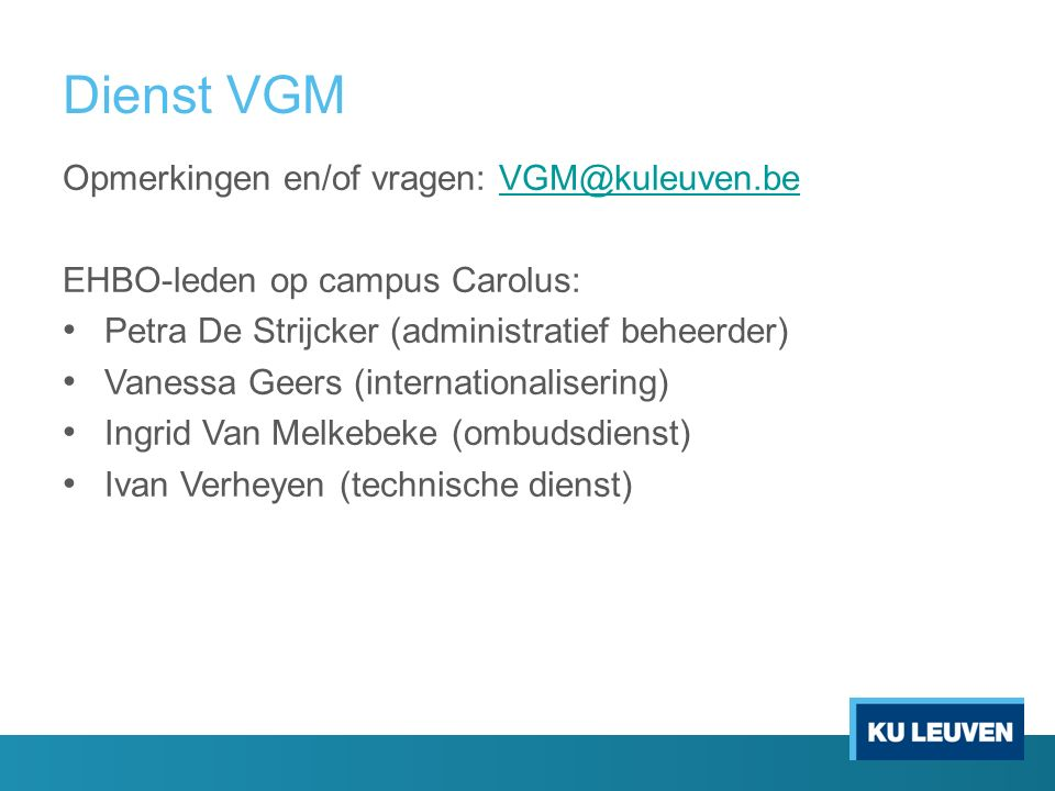 Dienst VGM Opmerkingen en/of vragen: VGM@kuleuven.beVGM@kuleuven.be EHBO-leden op campus Carolus: Petra De Strijcker (administratief beheerder) Vanessa Geers (internationalisering) Ingrid Van Melkebeke (ombudsdienst) Ivan Verheyen (technische dienst)