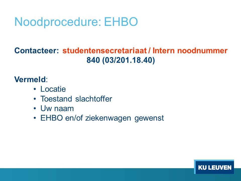 Noodprocedure: EHBO Contacteer: studentensecretariaat / Intern noodnummer 840 (03/201.18.40) Vermeld: Locatie Toestand slachtoffer Uw naam EHBO en/of ziekenwagen gewenst