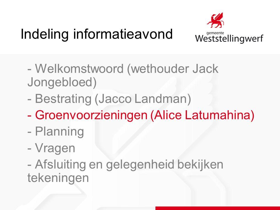 Indeling informatieavond - Welkomstwoord (wethouder Jack Jongebloed) - Bestrating (Jacco Landman) - Groenvoorzieningen (Alice Latumahina) - Planning - Vragen - Afsluiting en gelegenheid bekijken tekeningen