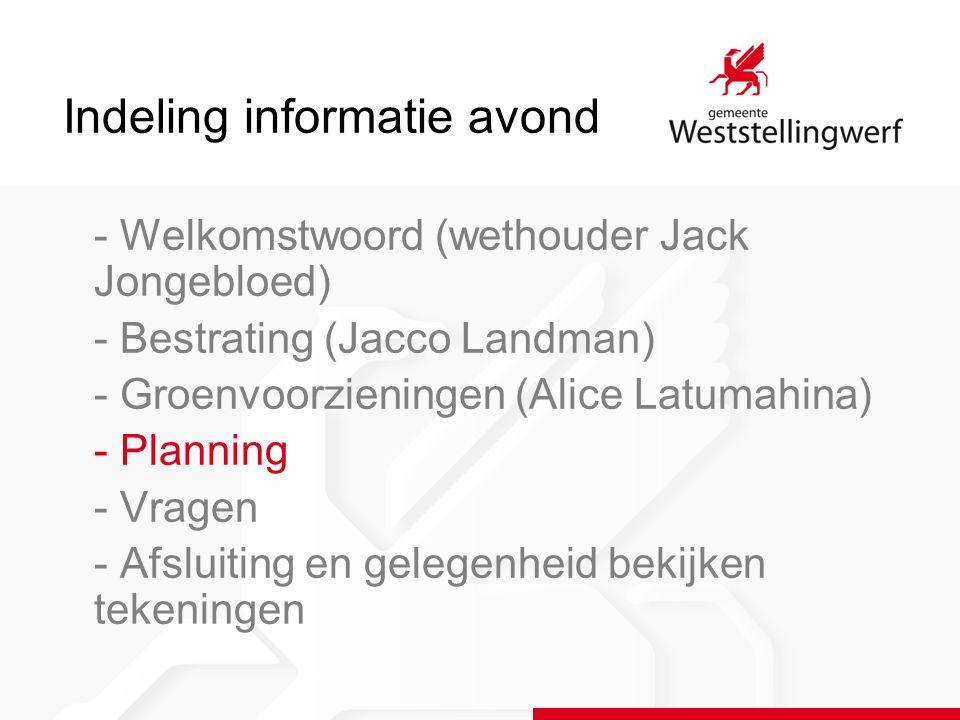 Indeling informatie avond - Welkomstwoord (wethouder Jack Jongebloed) - Bestrating (Jacco Landman) - Groenvoorzieningen (Alice Latumahina) - Planning - Vragen - Afsluiting en gelegenheid bekijken tekeningen