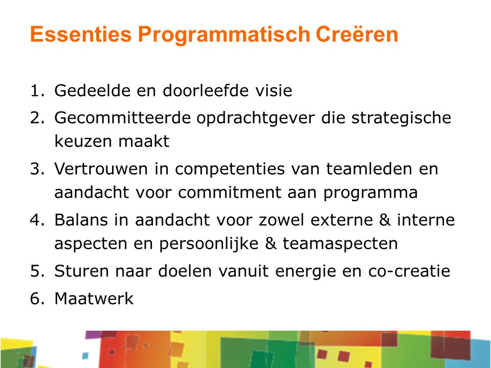 Essenties Programmatisch Creëren 1.Gedeelde en doorleefde visie 2.Gecommitteerde opdrachtgever die strategische keuzen maakt 3.Vertrouwen in competent
