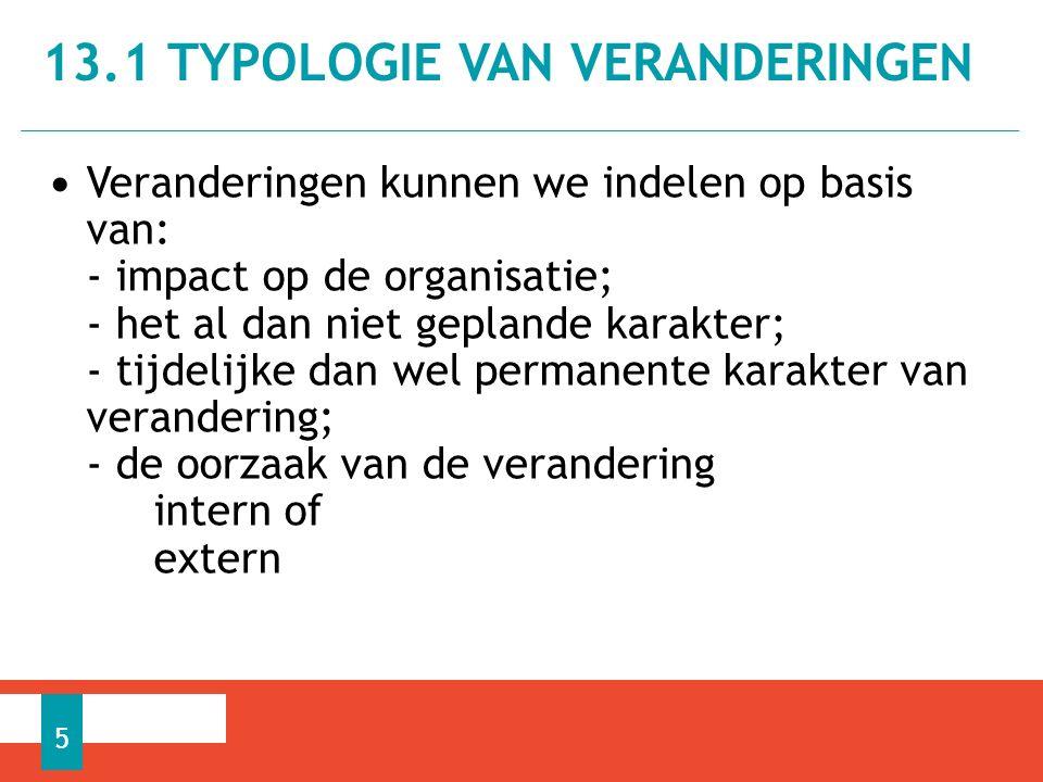 Veranderingen kunnen we indelen op basis van: - impact op de organisatie; - het al dan niet geplande karakter; - tijdelijke dan wel permanente karakter van verandering; - de oorzaak van de verandering intern of extern 13.1 TYPOLOGIE VAN VERANDERINGEN 5