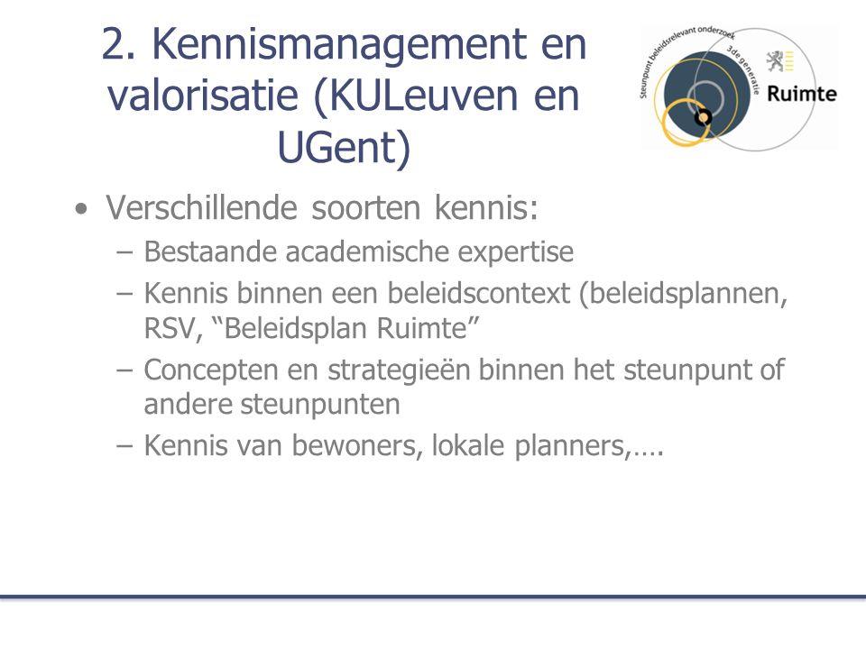 2. Kennismanagement en valorisatie (KULeuven en UGent) Verschillende soorten kennis: –Bestaande academische expertise –Kennis binnen een beleidscontex