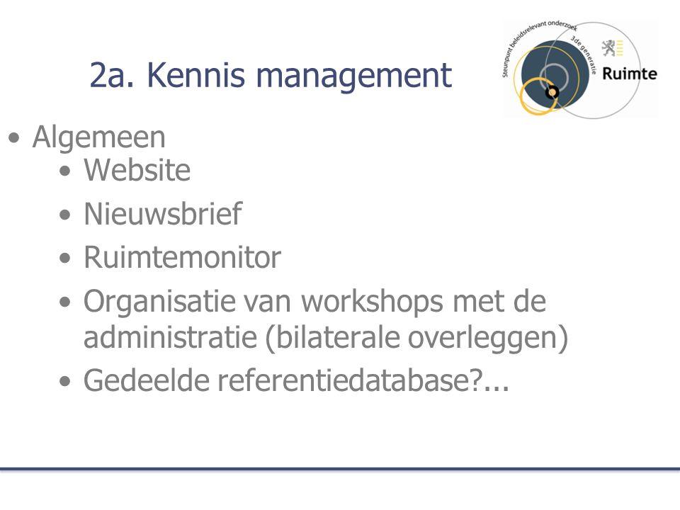 2a. Kennis management Website Nieuwsbrief Ruimtemonitor Organisatie van workshops met de administratie (bilaterale overleggen) Gedeelde referentiedata