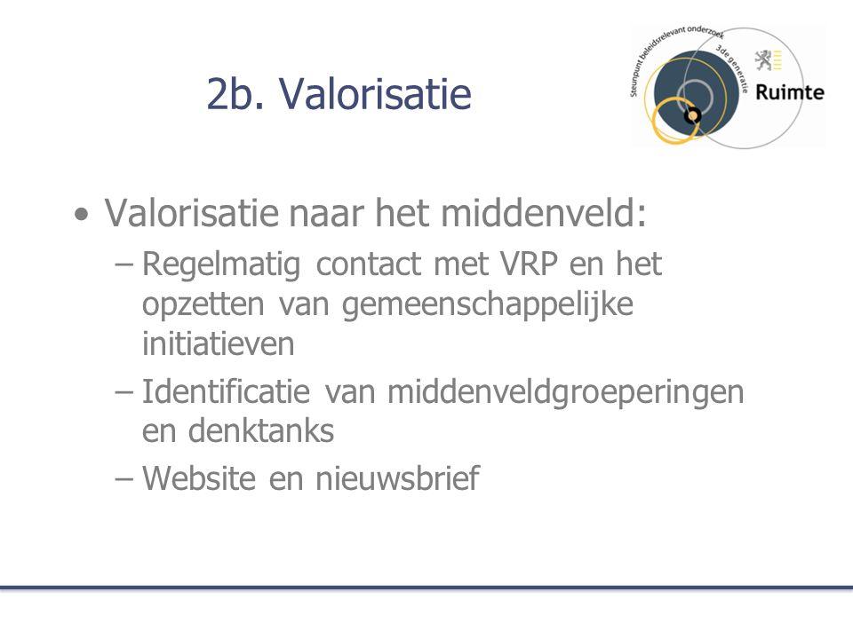2b. Valorisatie Valorisatie naar het middenveld: –Regelmatig contact met VRP en het opzetten van gemeenschappelijke initiatieven –Identificatie van mi