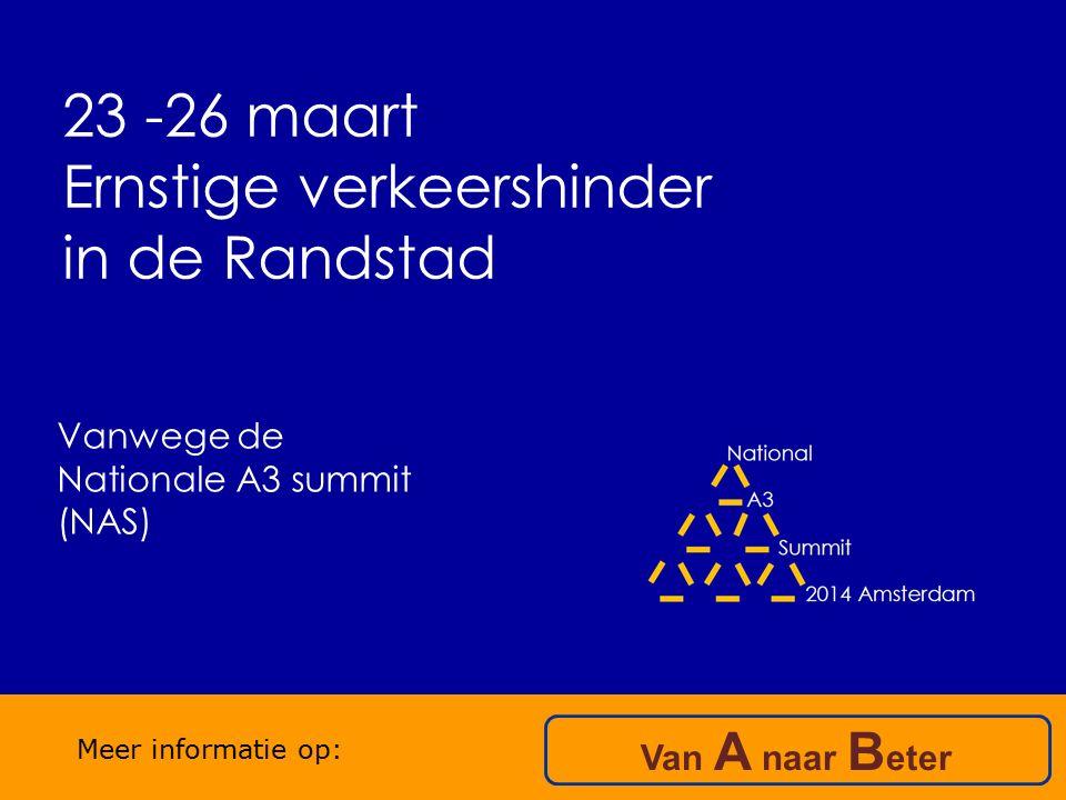 23 -26 maart Ernstige verkeershinder in de Randstad Van A naar B eter Meer informatie op: Vanwege de Nationale A3 summit (NAS)