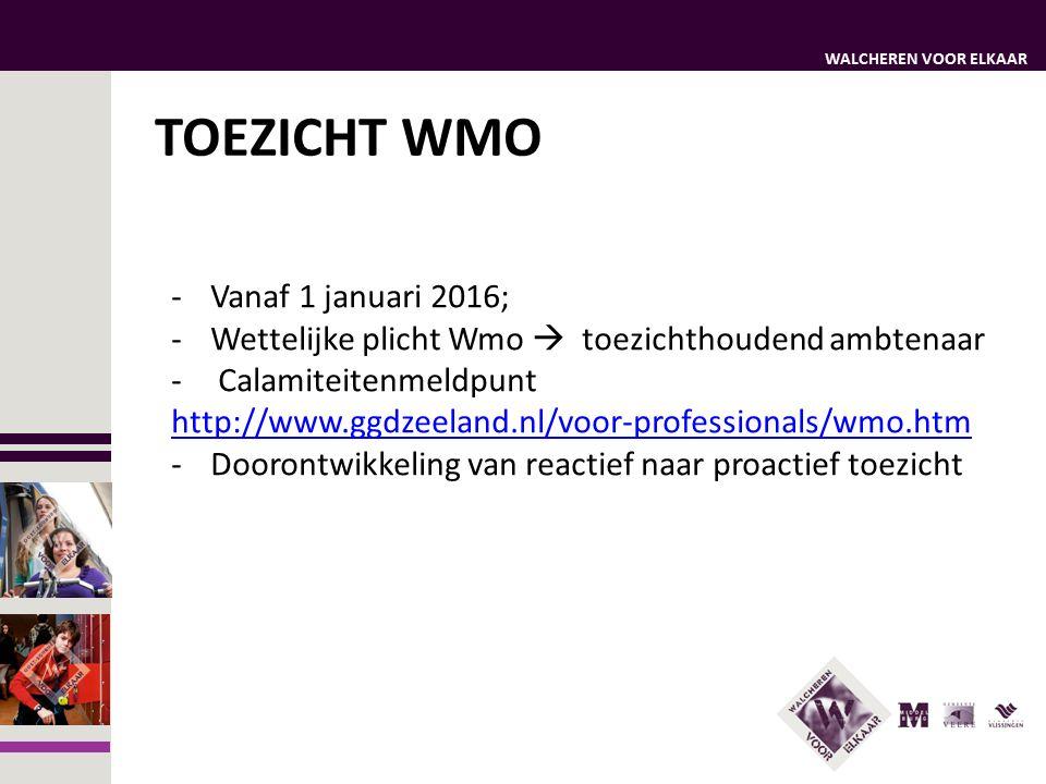 WALCHEREN VOOR ELKAAR TOEZICHT WMO -Vanaf 1 januari 2016; -Wettelijke plicht Wmo  toezichthoudend ambtenaar - Calamiteitenmeldpunt http://www.ggdzeeland.nl/voor-professionals/wmo.htm -Doorontwikkeling van reactief naar proactief toezicht