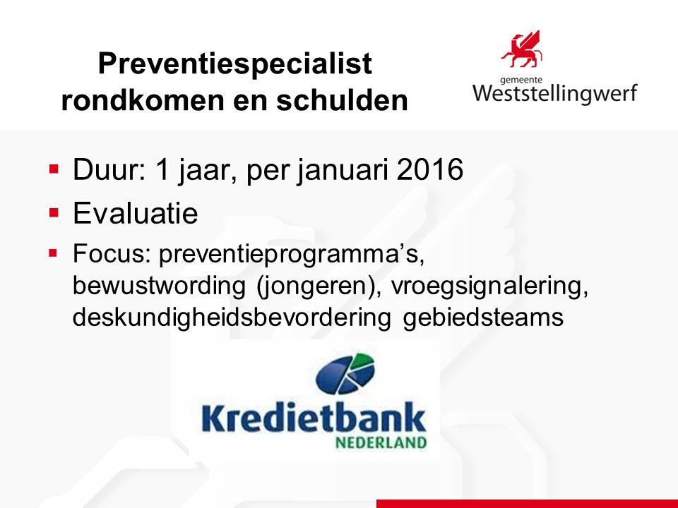 Preventiespecialist rondkomen en schulden  Duur: 1 jaar, per januari 2016  Evaluatie  Focus: preventieprogramma's, bewustwording (jongeren), vroegsignalering, deskundigheidsbevordering gebiedsteams