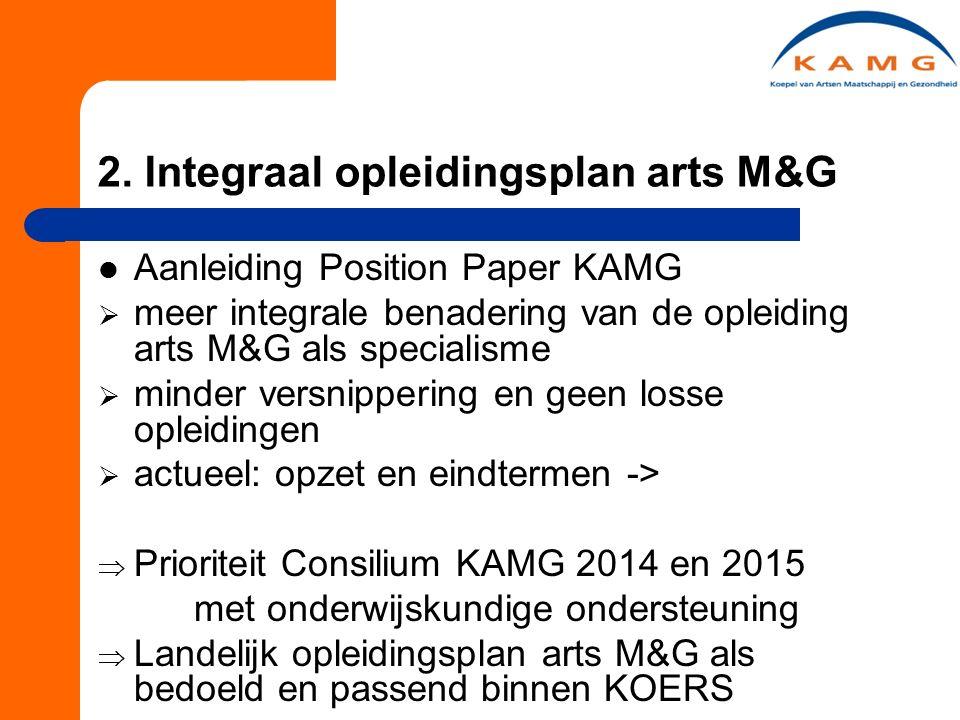2. Integraal opleidingsplan arts M&G Aanleiding Position Paper KAMG  meer integrale benadering van de opleiding arts M&G als specialisme  minder ver