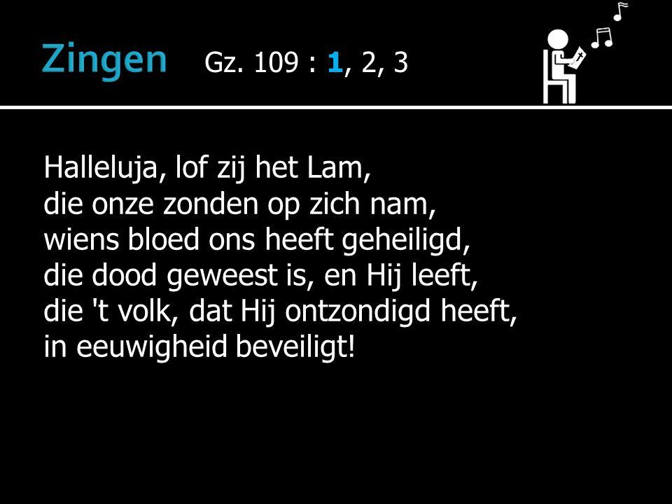 Gz. 109 : 1, 2, 3 Halleluja, lof zij het Lam, die onze zonden op zich nam, wiens bloed ons heeft geheiligd, die dood geweest is, en Hij leeft, die 't