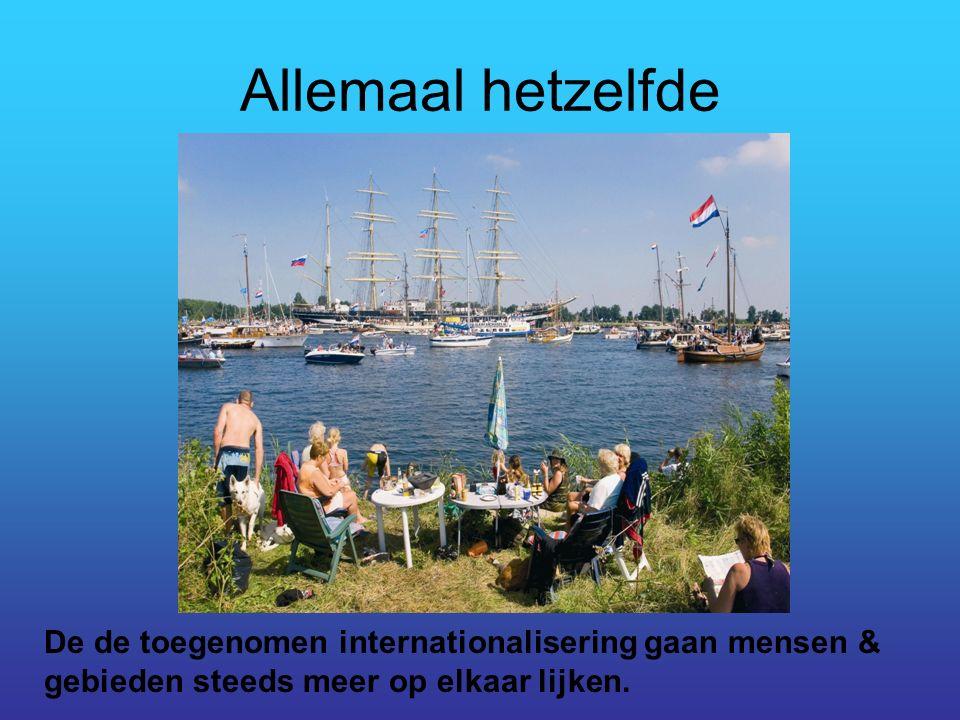 Allemaal hetzelfde De de toegenomen internationalisering gaan mensen & gebieden steeds meer op elkaar lijken.