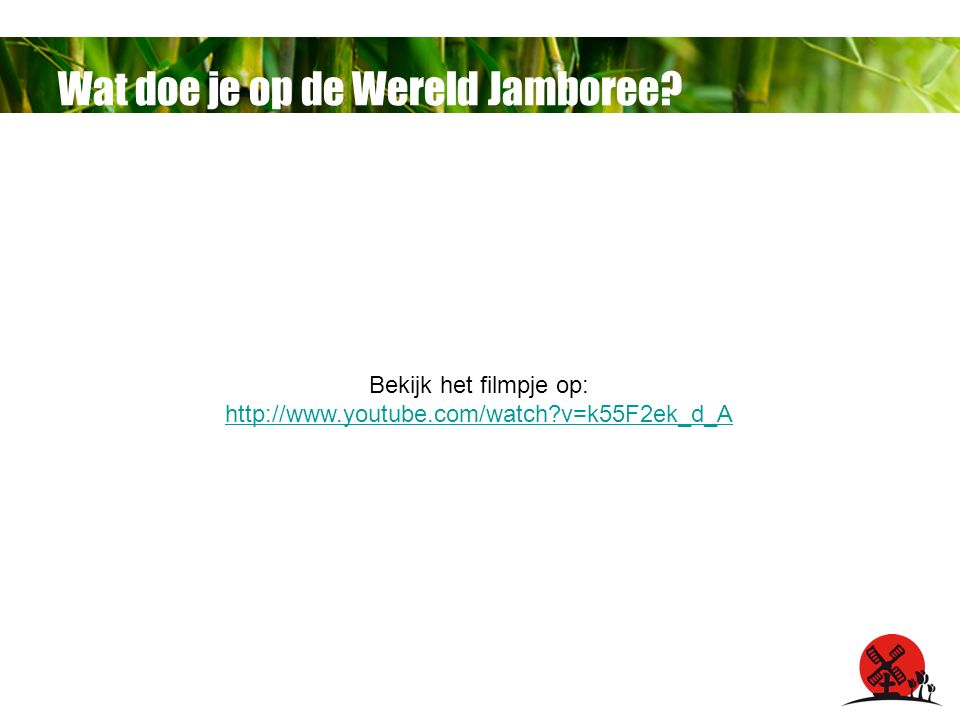 Wat doe je op de Wereld Jamboree Bekijk het filmpje op: http://www.youtube.com/watch v=k55F2ek_d_A