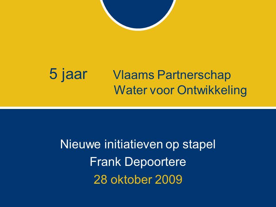 5 jaar Vlaams Partnerschap Water voor Ontwikkeling Nieuwe initiatieven op stapel Frank Depoortere 28 oktober 2009