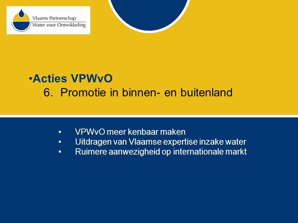Acties VPWvO 6.Promotie in binnen- en buitenland VPWvO meer kenbaar maken Uitdragen van Vlaamse expertise inzake water Ruimere aanwezigheid op internationale markt